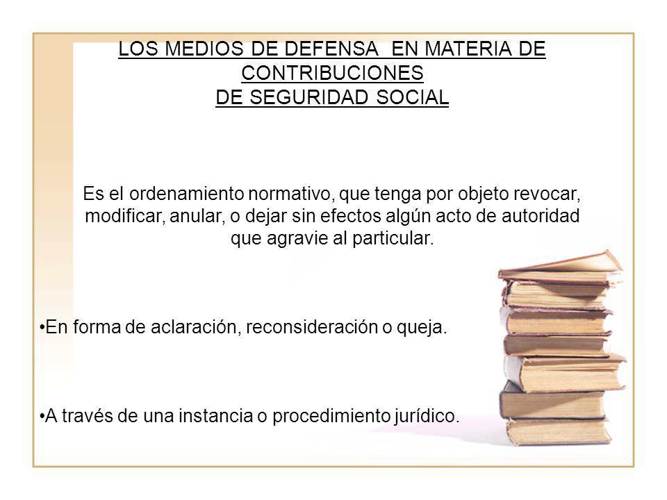 LOS MEDIOS DE DEFENSA EN MATERIA DE CONTRIBUCIONES DE SEGURIDAD SOCIAL Es el ordenamiento normativo, que tenga por objeto revocar, modificar, anular,