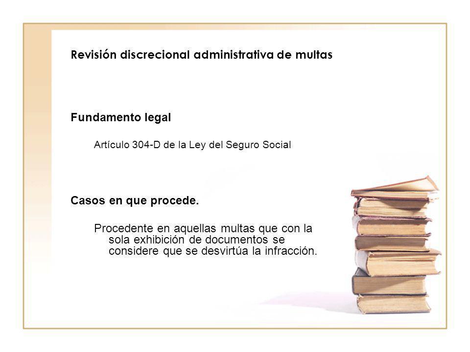 Revisión discrecional administrativa de multas Fundamento legal Artículo 304-D de la Ley del Seguro Social Casos en que procede. Procedente en aquella