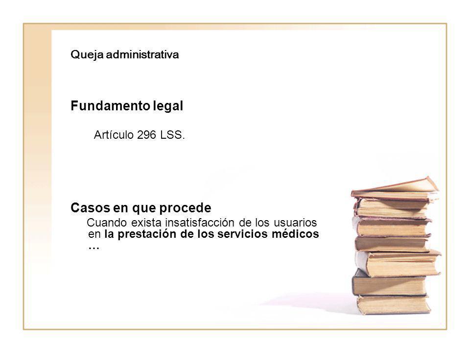 Queja administrativa Fundamento legal Artículo 296 LSS. Casos en que procede Cuando exista insatisfacción de los usuarios en la prestación de los serv