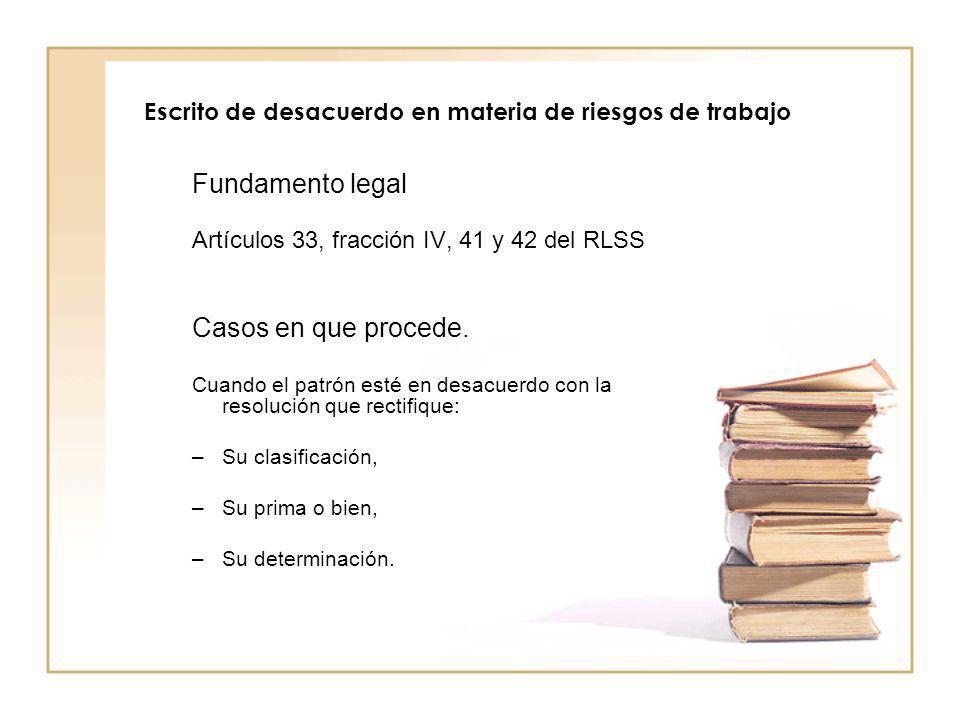 Escrito de desacuerdo en materia de riesgos de trabajo Fundamento legal Artículos 33, fracción IV, 41 y 42 del RLSS Casos en que procede. Cuando el pa
