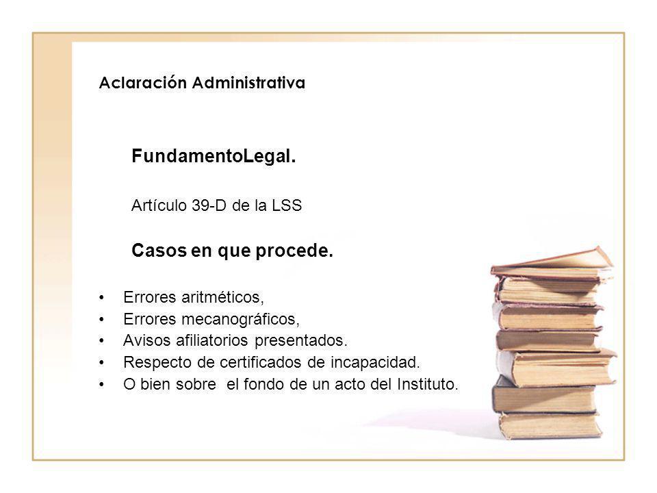 Aclaración Administrativa FundamentoLegal. Artículo 39-D de la LSS Casos en que procede. Errores aritméticos, Errores mecanográficos, Avisos afiliator