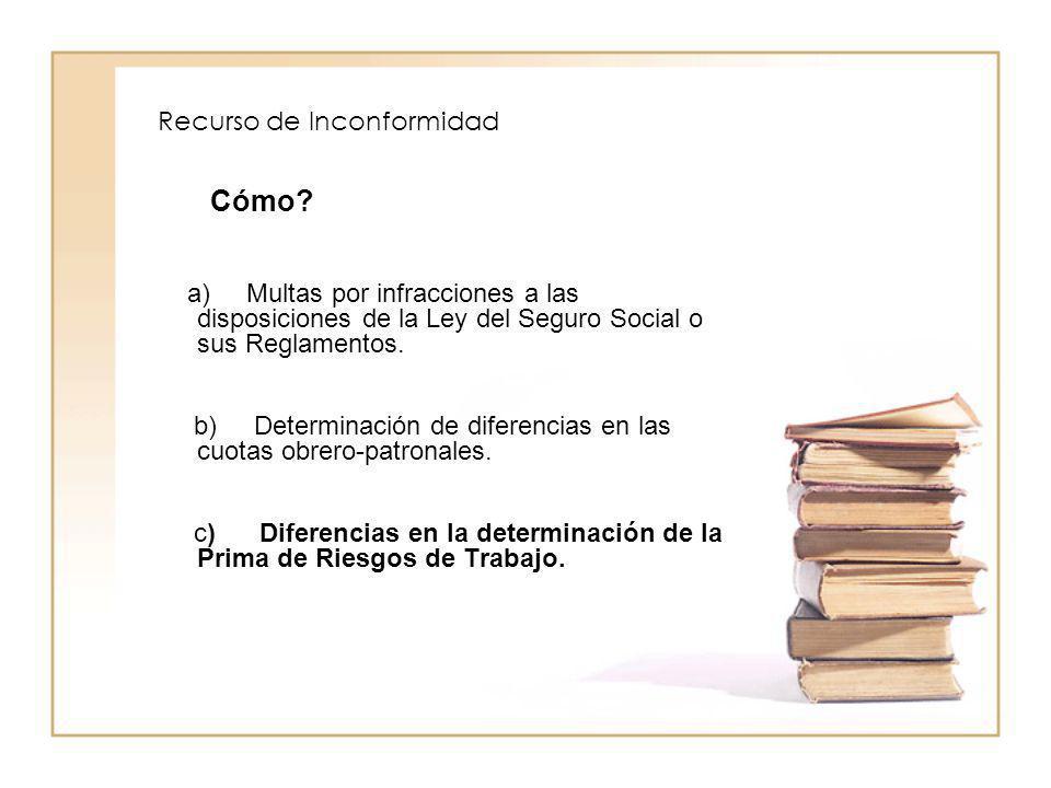 Recurso de Inconformidad Cómo? a) Multas por infracciones a las disposiciones de la Ley del Seguro Social o sus Reglamentos. b) Determinación de difer
