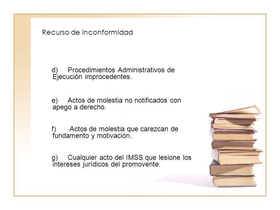 Recurso de inconformidad d) Procedimientos Administrativos de Ejecución improcedentes. e) Actos de molestia no notificados con apego a derecho. f) Act