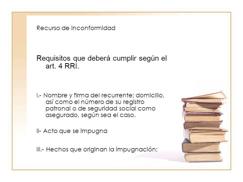 Recurso de inconformidad Requisitos que deberá cumplir según el art. 4 RRI. I.- Nombre y firma del recurrente; domicilio, así como el número de su reg