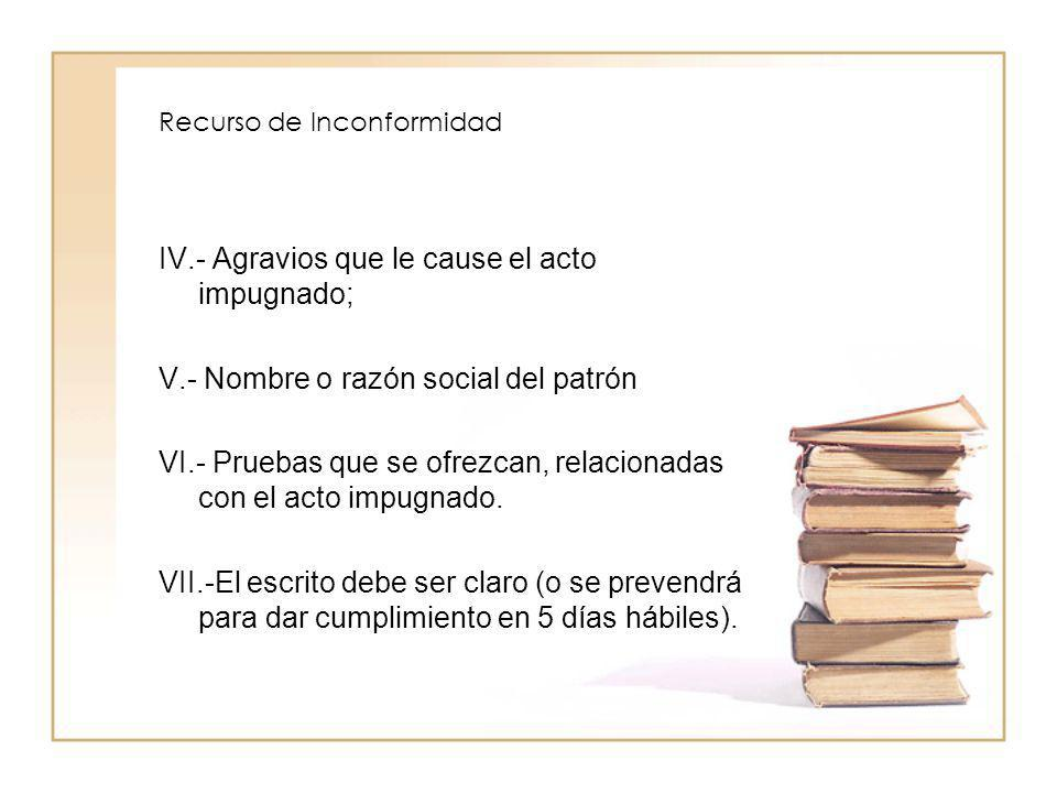 Recurso de Inconformidad IV.- Agravios que le cause el acto impugnado; V.- Nombre o razón social del patrón VI.- Pruebas que se ofrezcan, relacionadas