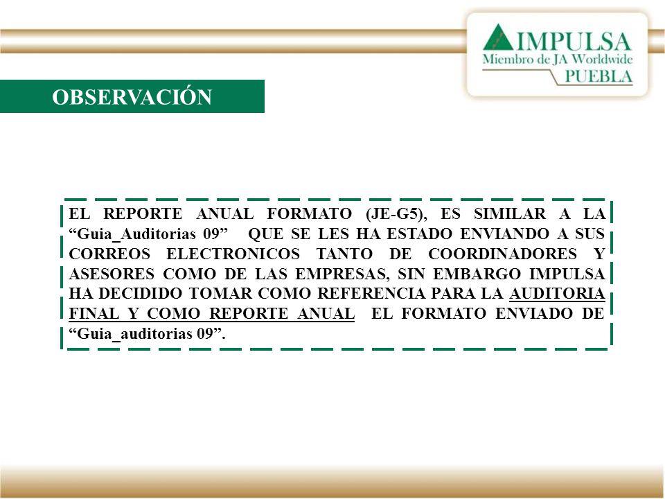 OBSERVACIÓN EL REPORTE ANUAL FORMATO (JE-G5), ES SIMILAR A LA Guia_Auditorias 09 QUE SE LES HA ESTADO ENVIANDO A SUS CORREOS ELECTRONICOS TANTO DE COORDINADORES Y ASESORES COMO DE LAS EMPRESAS, SIN EMBARGO IMPULSA HA DECIDIDO TOMAR COMO REFERENCIA PARA LA AUDITORIA FINAL Y COMO REPORTE ANUAL EL FORMATO ENVIADO DE Guia_auditorias 09.