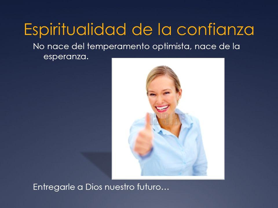 Espiritualidad de la confianza No nace del temperamento optimista, nace de la esperanza.