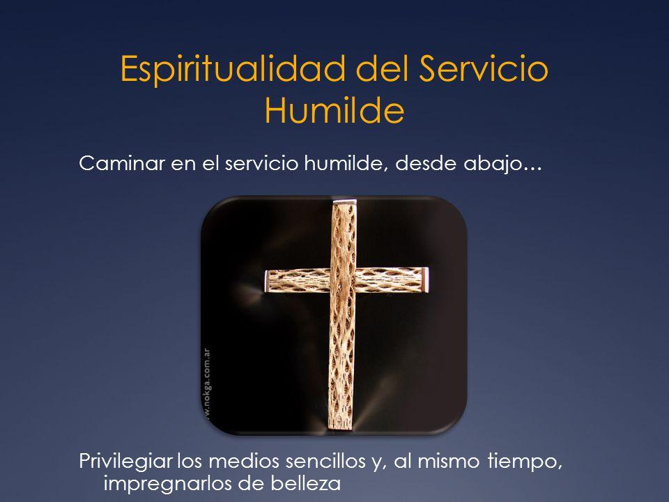 Espiritualidad del Servicio Humilde Caminar en el servicio humilde, desde abajo… Privilegiar los medios sencillos y, al mismo tiempo, impregnarlos de belleza