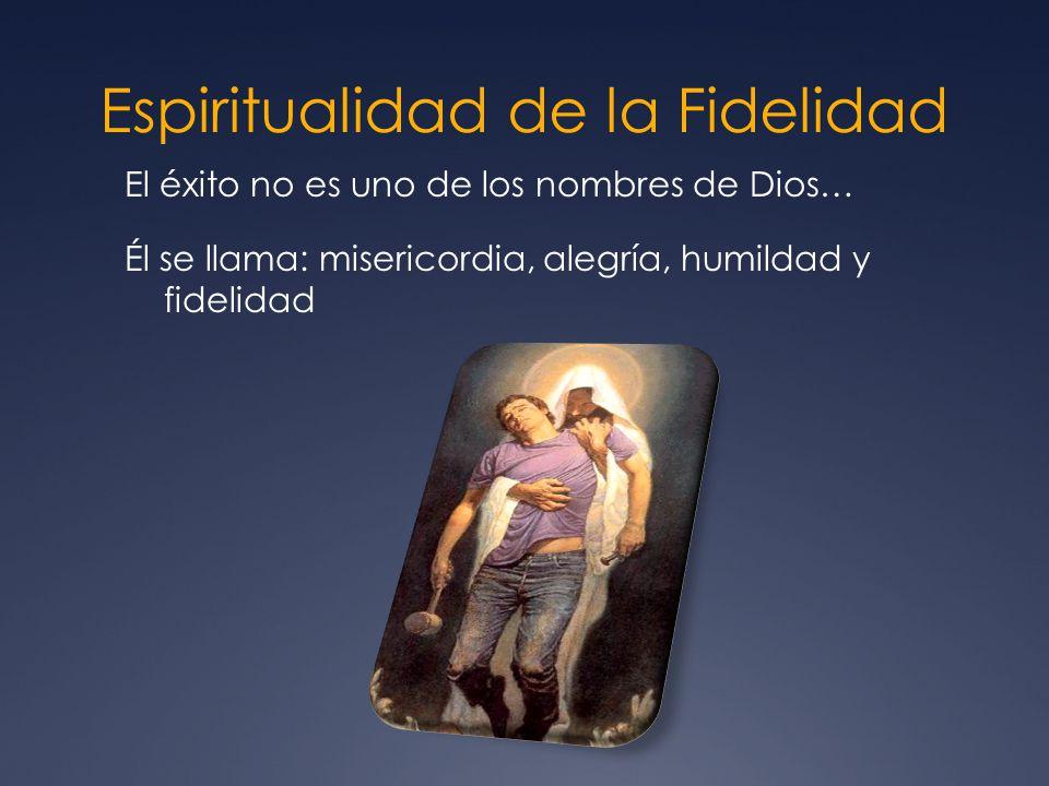 Espiritualidad de la Fidelidad El éxito no es uno de los nombres de Dios… Él se llama: misericordia, alegría, humildad y fidelidad
