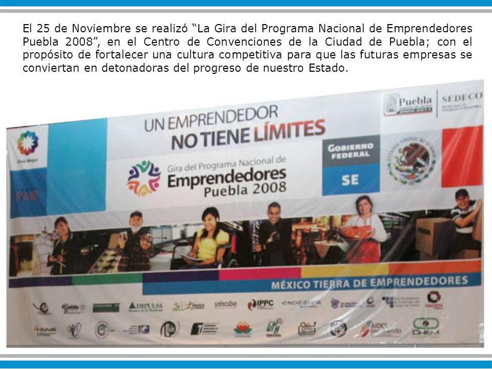 El 25 de Noviembre se realizó La Gira del Programa Nacional de Emprendedores Puebla 2008, en el Centro de Convenciones de la Ciudad de Puebla; con el propósito de fortalecer una cultura competitiva para que las futuras empresas se conviertan en detonadoras del progreso de nuestro Estado.