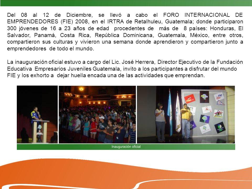 Del 08 al 12 de Diciembre, se llevó a cabo el FORO INTERNACIONAL DE EMPRENDEDORES (FIE) 2008, en el IRTRA de Retalhuleu, Guatemala; donde participaron 300 jóvenes de 16 a 23 años de edad procedentes de más de 8 países: Honduras, El Salvador, Panamá, Costa Rica, República Dominicana, Guatemala, México, entre otros, compartieron sus culturas y vivieron una semana donde aprendieron y compartieron junto a emprendedores de todo el mundo.