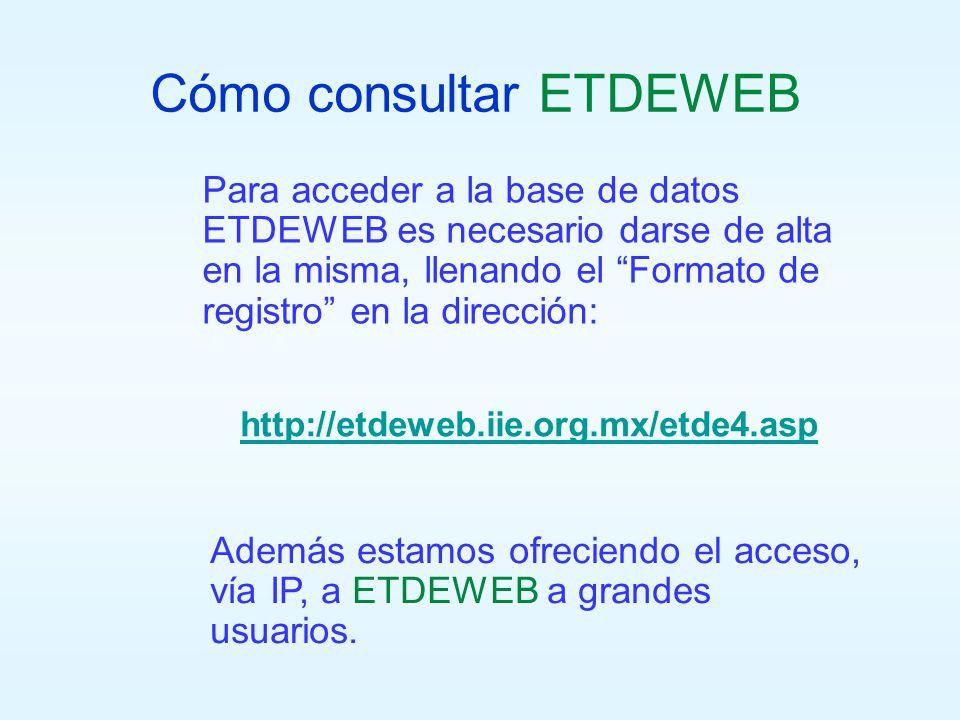 Cómo consultar ETDEWEB Para acceder a la base de datos ETDEWEB es necesario darse de alta en la misma, llenando el Formato de registro en la dirección: http://etdeweb.iie.org.mx/etde4.asp Además estamos ofreciendo el acceso, vía IP, a ETDEWEB a grandes usuarios.