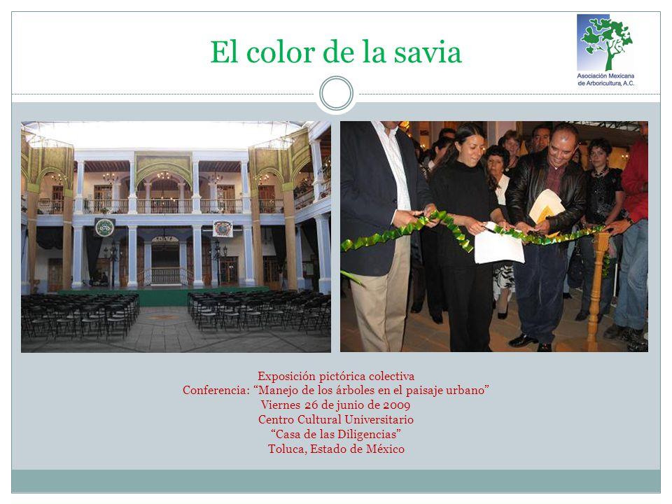 El color de la savia Exposición pictórica colectiva Conferencia: Manejo de los árboles en el paisaje urbano Viernes 26 de junio de 2009 Centro Cultural Universitario Casa de las Diligencias Toluca, Estado de México
