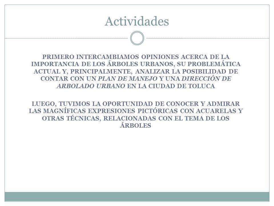 PRIMERO INTERCAMBIAMOS OPINIONES ACERCA DE LA IMPORTANCIA DE LOS ÁRBOLES URBANOS, SU PROBLEMÁTICA ACTUAL Y, PRINCIPALMENTE, ANALIZAR LA POSIBILIDAD DE CONTAR CON UN PLAN DE MANEJO Y UNA DIRECCIÓN DE ARBOLADO URBANO EN LA CIUDAD DE TOLUCA LUEGO, TUVIMOS LA OPORTUNIDAD DE CONOCER Y ADMIRAR LAS MAGNÍFICAS EXPRESIONES PICTÓRICAS CON ACUARELAS Y OTRAS TÉCNICAS, RELACIONADAS CON EL TEMA DE LOS ÁRBOLES Actividades