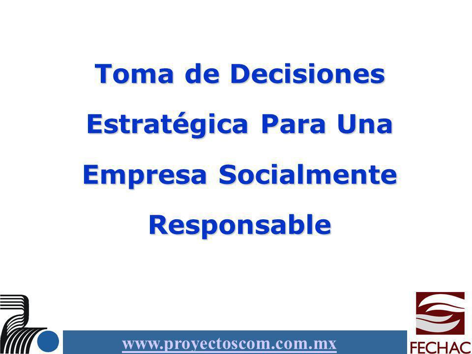 www.proyectoscom.com.mx Toma de Decisiones Estratégica Para Una Empresa Socialmente Responsable
