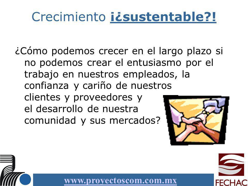 www.proyectoscom.com.mx Crecimiento ¡¿sustentable?! ¿Cómo podemos crecer en el largo plazo si no podemos crear el entusiasmo por el trabajo en nuestro