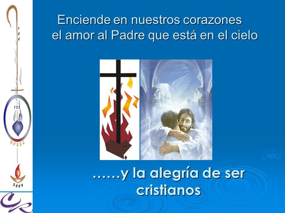 Enciende en nuestros corazones el amor al Padre que está en el cielo ……y la alegría de ser cristianos