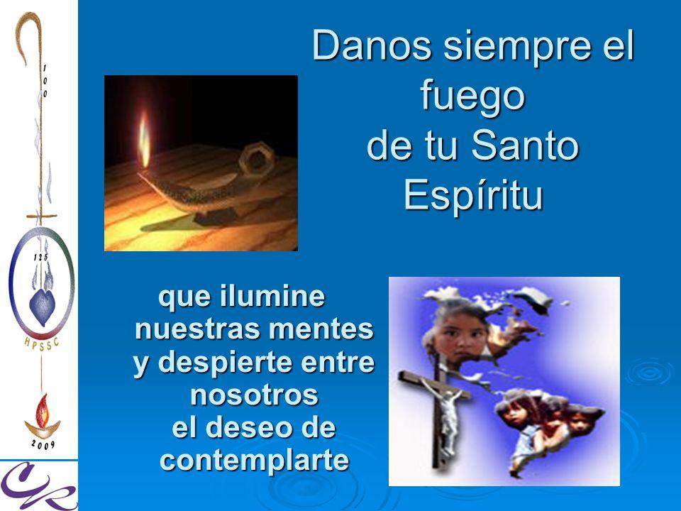 Danos siempre el fuego de tu Santo Espíritu que ilumine nuestras mentes y despierte entre nosotros el deseo de contemplarte