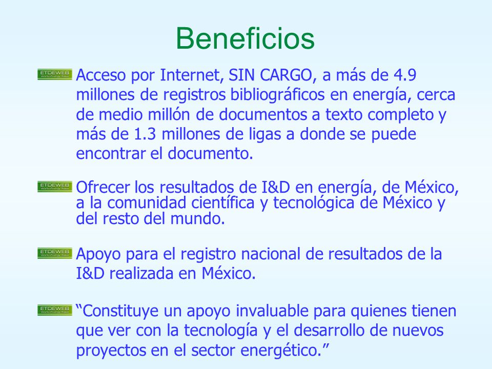 Beneficios Acceso por Internet, SIN CARGO, a más de 4.9 millones de registros bibliográficos en energía, cerca de medio millón de documentos a texto completo y más de 1.3 millones de ligas a donde se puede encontrar el documento.