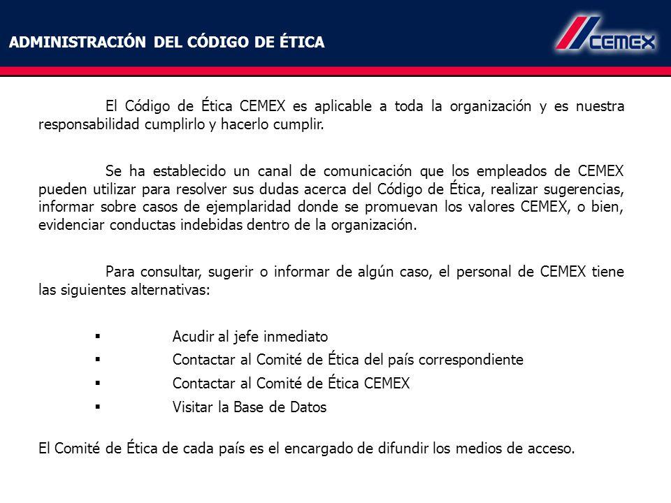 El Código de Ética CEMEX es aplicable a toda la organización y es nuestra responsabilidad cumplirlo y hacerlo cumplir. Se ha establecido un canal de c