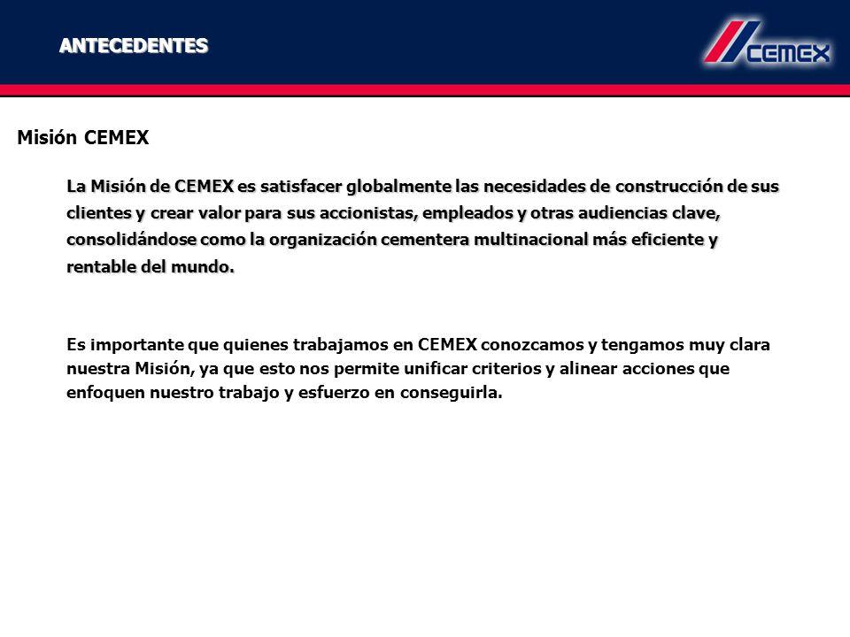 ANTECEDENTES La Misión de CEMEX es satisfacer globalmente las necesidades de construcción de sus clientes y crear valor para sus accionistas, empleado