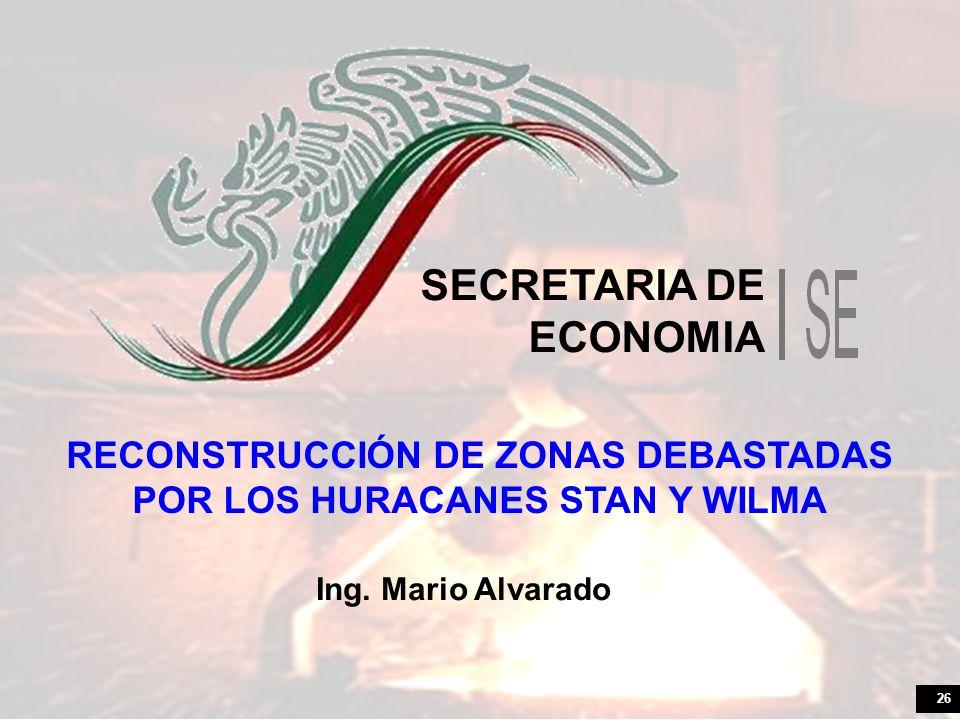 26 SECRETARIA DE ECONOMIA RECONSTRUCCIÓN DE ZONAS DEBASTADAS POR LOS HURACANES STAN Y WILMA Ing. Mario Alvarado