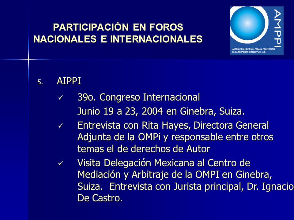 PARTICIPACIÓN EN FOROS NACIONALES E INTERNACIONALES 5. AIPPI 39o. Congreso Internacional 39o. Congreso Internacional Junio 19 a 23, 2004 en Ginebra, S