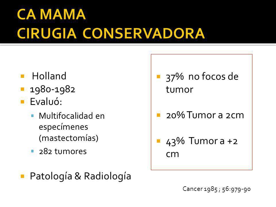 Holland 1980-1982 Evaluó: Multifocalidad en especímenes (mastectomías) 282 tumores Patología & Radiología 37% no focos de tumor 20% Tumor a 2cm 43% Tu