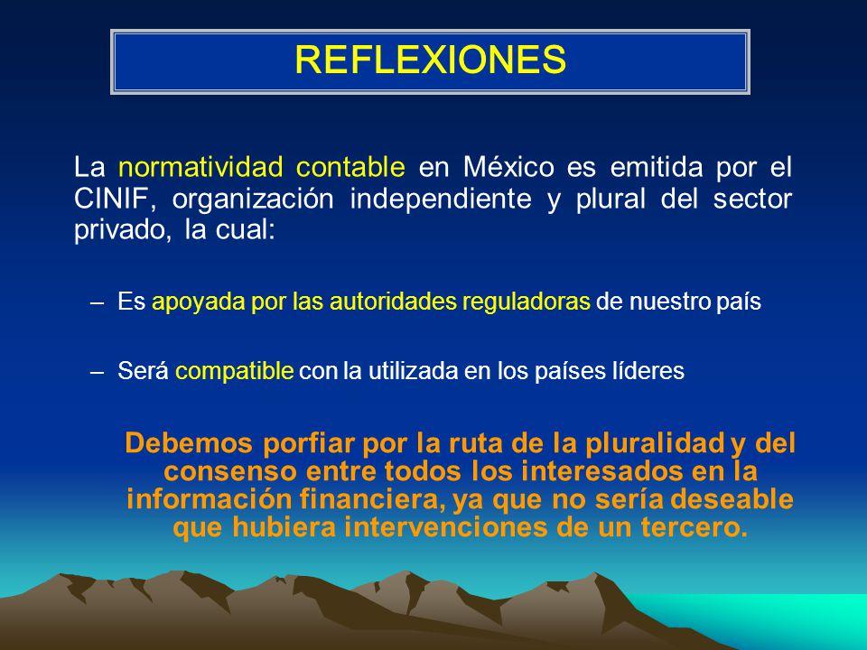 La normatividad contable en México es emitida por el CINIF, organización independiente y plural del sector privado, la cual: –Es apoyada por las autoridades reguladoras de nuestro país –Será compatible con la utilizada en los países líderes REFLEXIONES Debemos porfiar por la ruta de la pluralidad y del consenso entre todos los interesados en la información financiera, ya que no sería deseable que hubiera intervenciones de un tercero.
