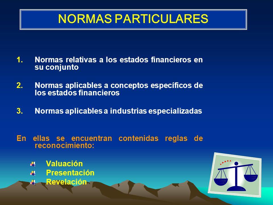 1.Normas relativas a los estados financieros en su conjunto 2.Normas aplicables a conceptos específicos de los estados financieros 3.Normas aplicables a industrias especializadas En ellas se encuentran contenidas reglas de reconocimiento: Valuación Presentación Revelación NORMAS PARTICULARES