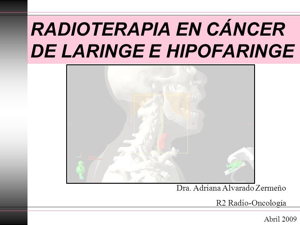 Dra. Adriana Alvarado Zermeño R2 Radio-Oncología RADIOTERAPIA EN CÁNCER DE LARINGE E HIPOFARINGE Abril 2009