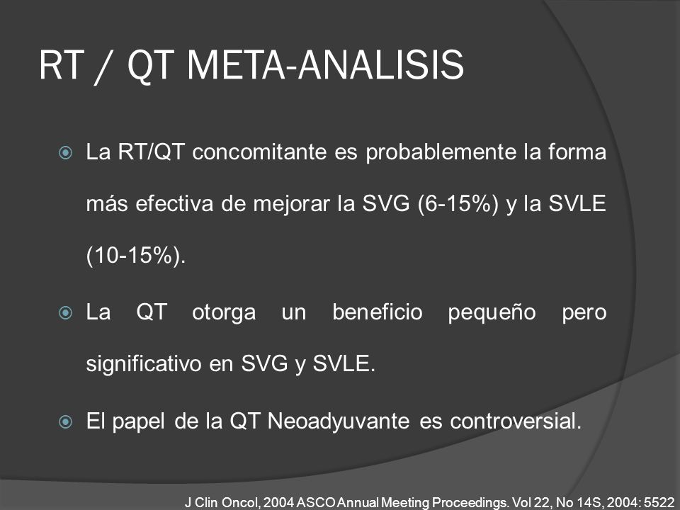 RT / QT META-ANALISIS La RT/QT concomitante es probablemente la forma más efectiva de mejorar la SVG (6-15%) y la SVLE (10-15%). La QT otorga un benef