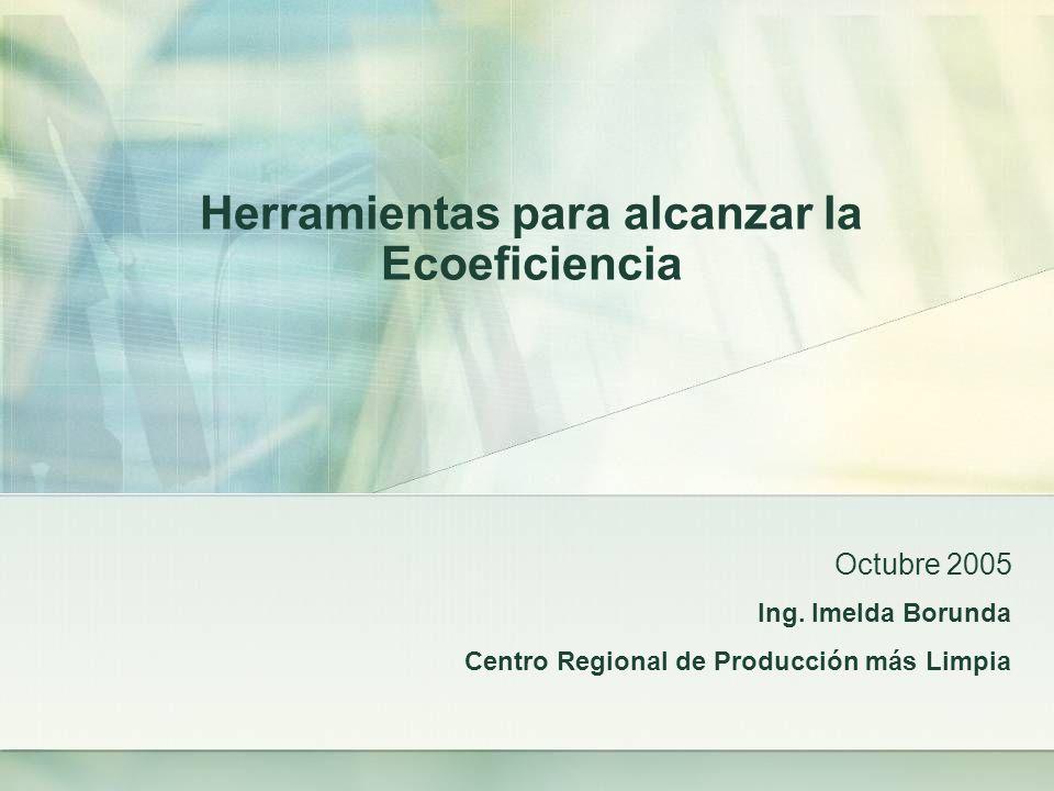 Ing. Imelda Borunda Centro Regional de Producción más Limpia Octubre 2005 Herramientas para alcanzar la Ecoeficiencia