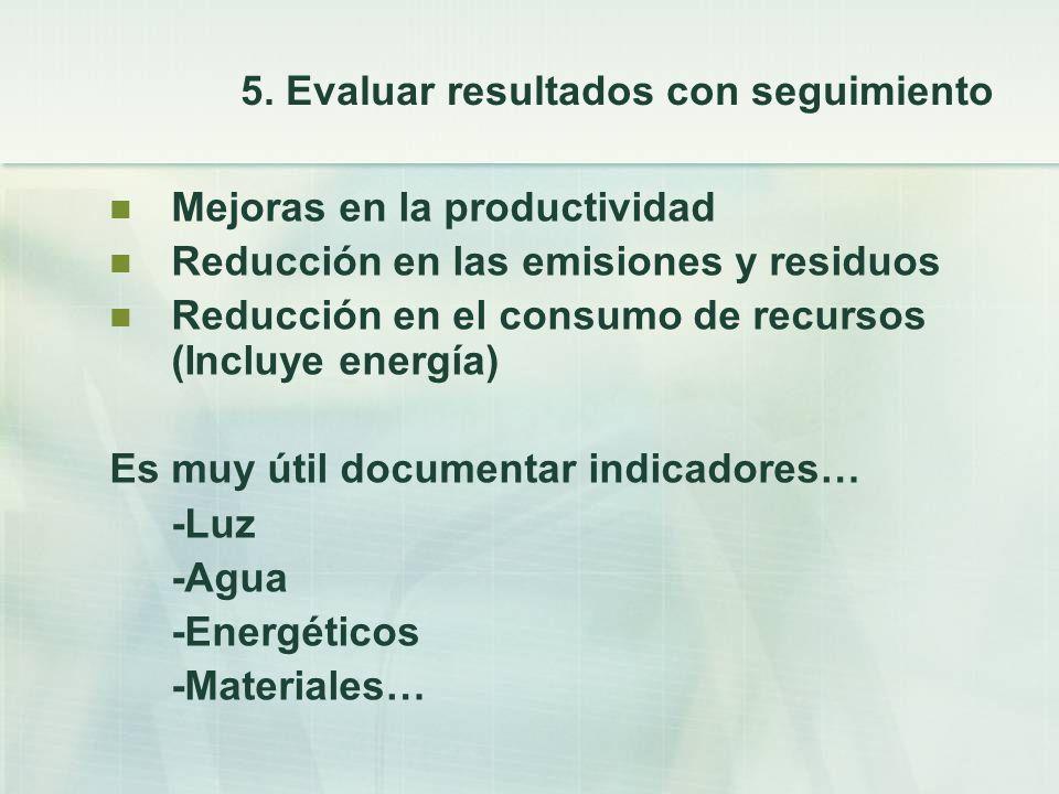 5. Evaluar resultados con seguimiento Mejoras en la productividad Reducción en las emisiones y residuos Reducción en el consumo de recursos (Incluye e