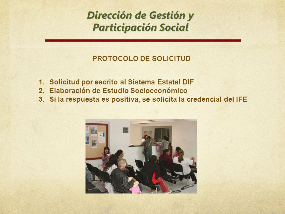 Dirección de Gestión y Participación Social 1.Solicitud por escrito al Sistema Estatal DIF 2.Elaboración de Estudio Socioeconómico 3.Si la respuesta e