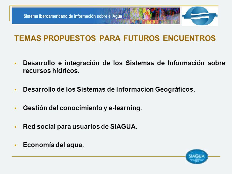 TEMAS PROPUESTOS PARA FUTUROS ENCUENTROS Desarrollo e integración de los Sistemas de Información sobre recursos hídricos. Desarrollo de los Sistemas d