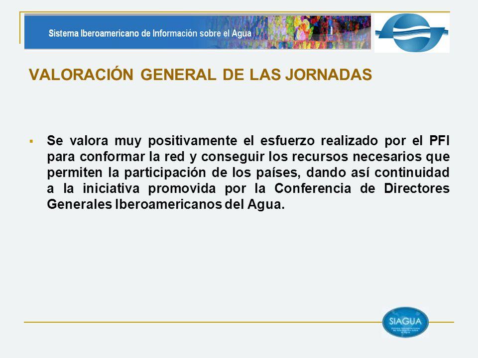 VALORACIÓN GENERAL DE LAS JORNADAS Se valora muy positivamente el esfuerzo realizado por el PFI para conformar la red y conseguir los recursos necesarios que permiten la participación de los países, dando así continuidad a la iniciativa promovida por la Conferencia de Directores Generales Iberoamericanos del Agua.