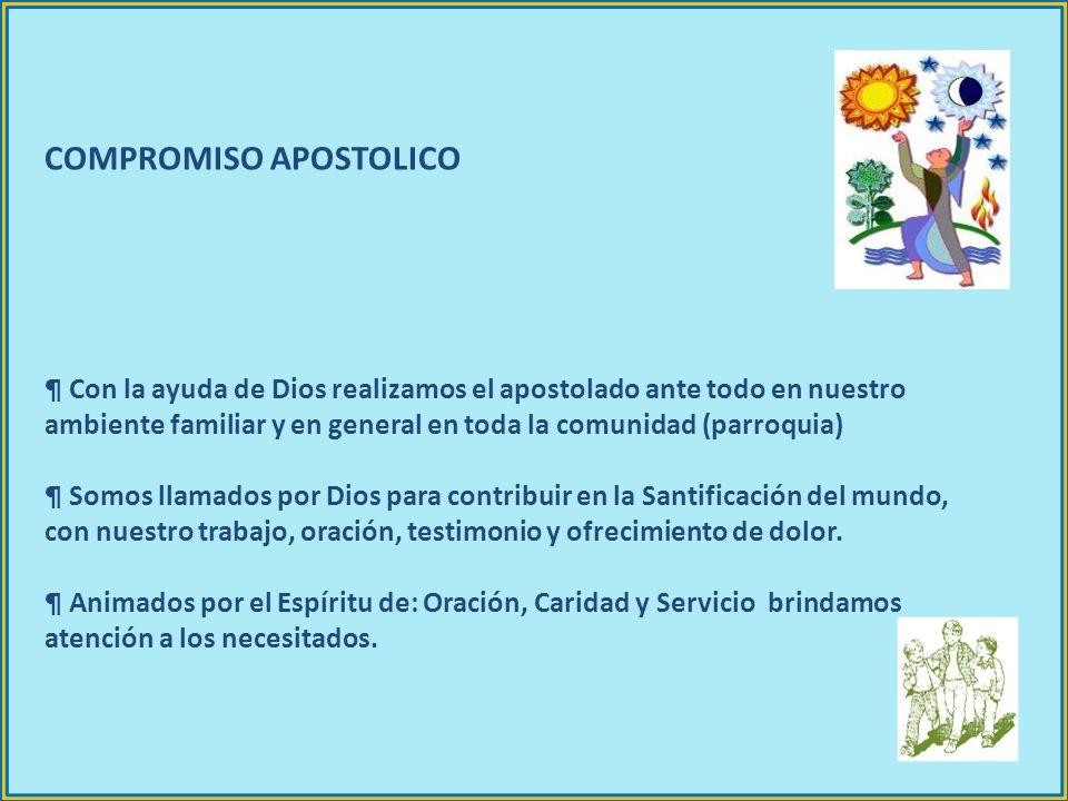COMPROMISO APOSTOLICO ¶ Con la ayuda de Dios realizamos el apostolado ante todo en nuestro ambiente familiar y en general en toda la comunidad (parroq