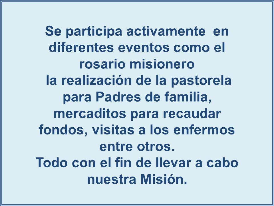 Se participa activamente en diferentes eventos como el rosario misionero la realización de la pastorela para Padres de familia, mercaditos para recaud