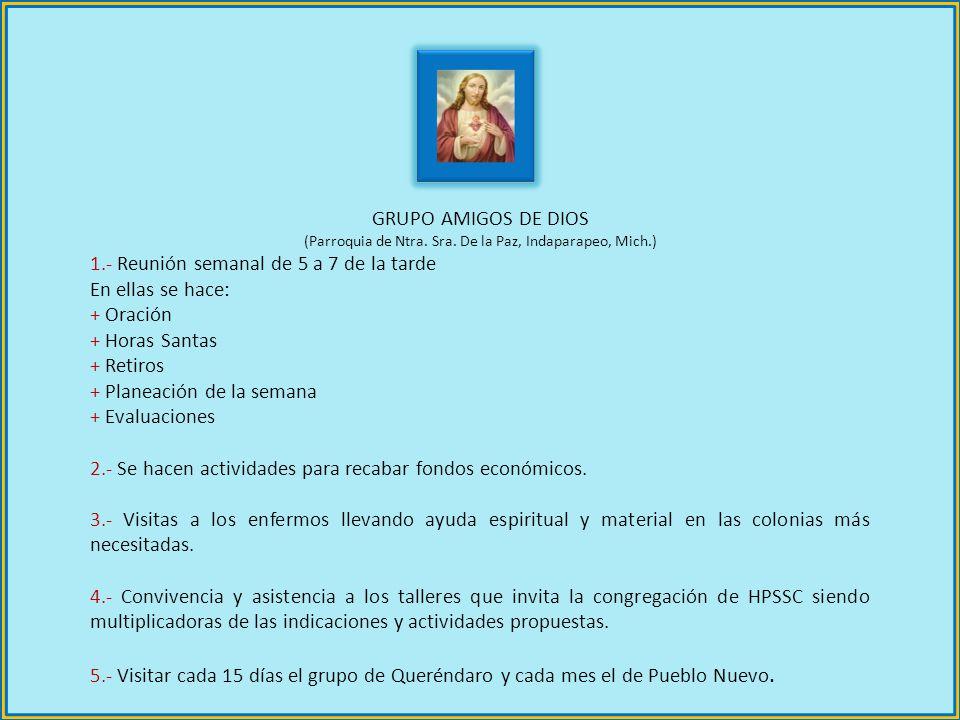 GRUPO AMIGOS DE DIOS (Parroquia de Ntra. Sra. De la Paz, Indaparapeo, Mich.) 1.- Reunión semanal de 5 a 7 de la tarde En ellas se hace: + Oración + Ho