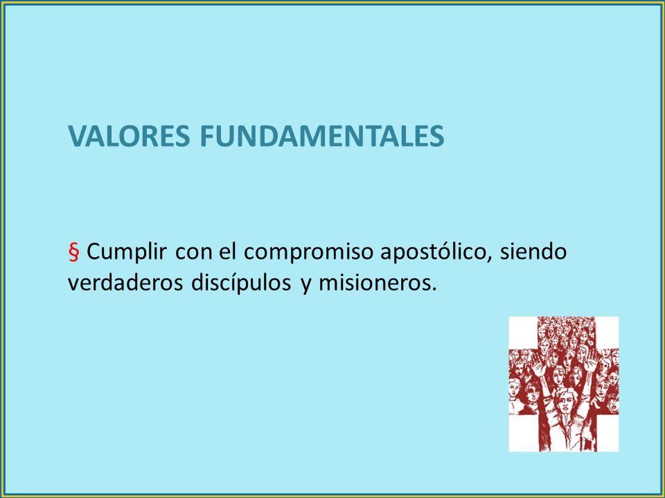 VALORES FUNDAMENTALES § Cumplir con el compromiso apostólico, siendo verdaderos discípulos y misioneros.