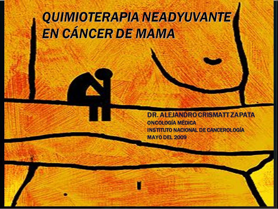 DR. ALEJANDRO CRISMATT ZAPATA ONCOLOGÍA MÉDICA INSTITUTO NACIONAL DE CANCEROLOGÍA MAYO DEL 2009 QUIMIOTERAPIA NEADYUVANTE EN CÁNCER DE MAMA