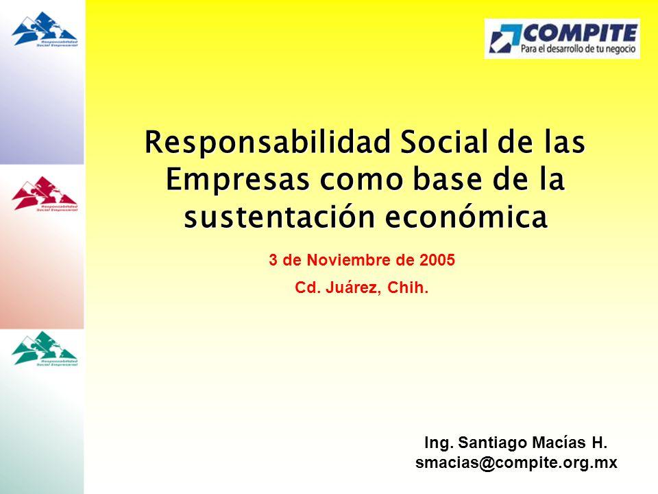 Responsabilidad Social de las Empresas como base de la sustentación económica Ing. Santiago Macías H. smacias@compite.org.mx 3 de Noviembre de 2005 Cd