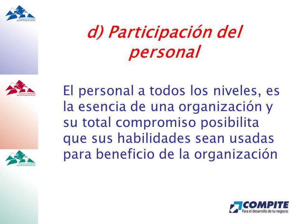El personal a todos los niveles, es la esencia de una organización y su total compromiso posibilita que sus habilidades sean usadas para beneficio de la organización d) Participación del personal
