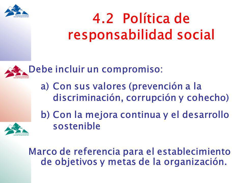 4.2 Política de responsabilidad social Debe incluir un compromiso: a)Con sus valores (prevención a la discriminación, corrupción y cohecho) b)Con la mejora continua y el desarrollo sostenible Marco de referencia para el establecimiento de objetivos y metas de la organización.