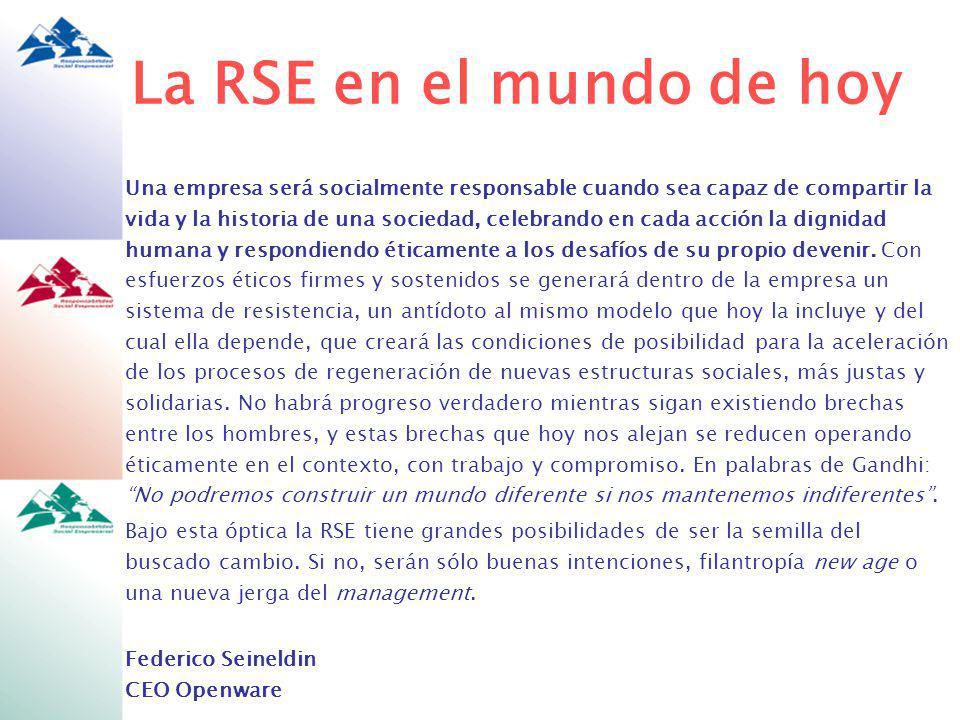La RSE en el mundo de hoy Una empresa será socialmente responsable cuando sea capaz de compartir la vida y la historia de una sociedad, celebrando en cada acción la dignidad humana y respondiendo éticamente a los desafíos de su propio devenir.
