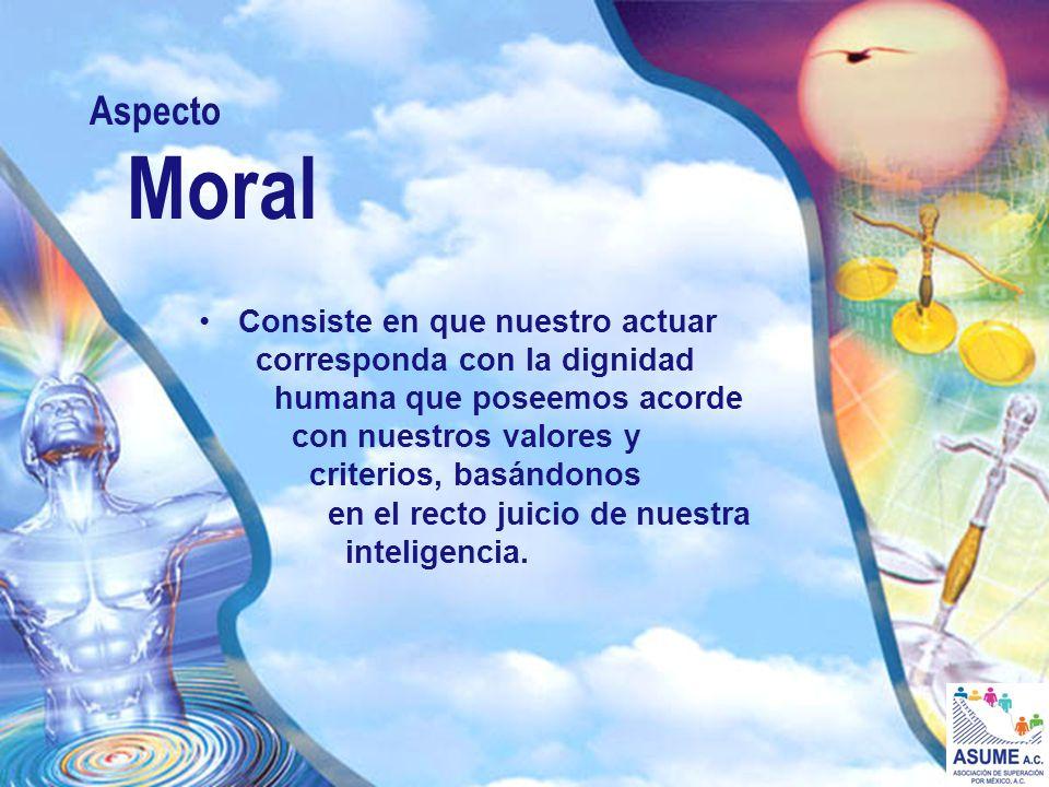 Aspecto Moral Consiste en que nuestro actuar corresponda con la dignidad humana que poseemos acorde con nuestros valores y criterios, basándonos en el