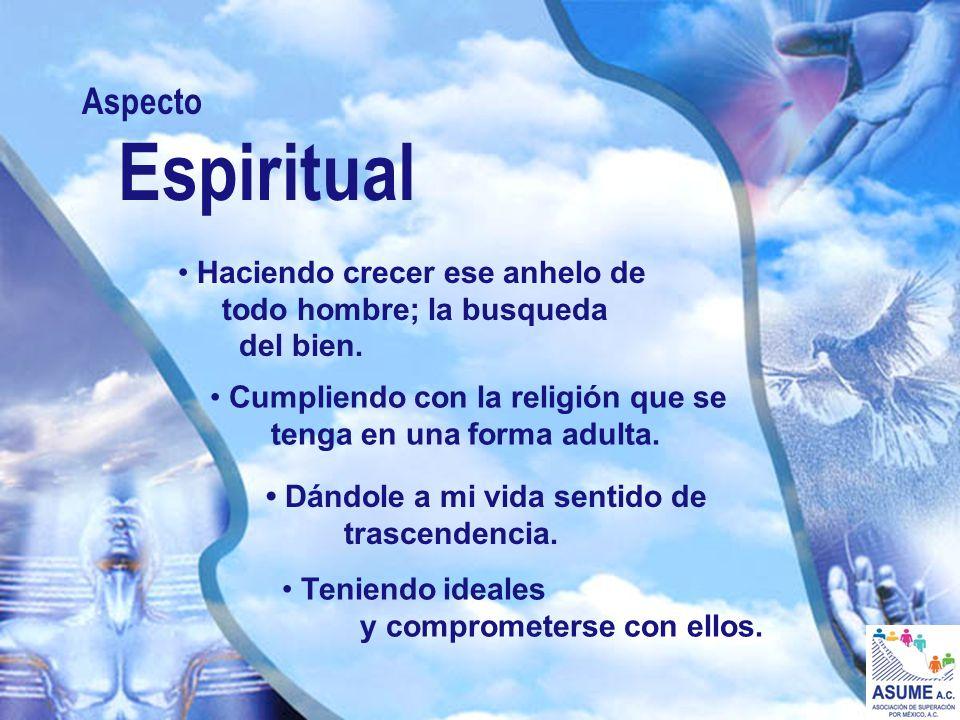 Aspecto Espiritual Haciendo crecer ese anhelo de todo hombre; la busqueda del bien. Cumpliendo con la religión que se tenga en una forma adulta. Dándo