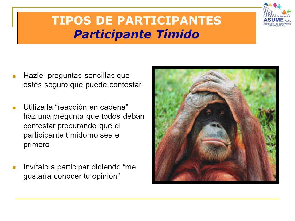 TIPOS DE PARTICIPANTES Participante Tímido Hazle preguntas sencillas que estés seguro que puede contestar Utiliza la reacción en cadena haz una pregun