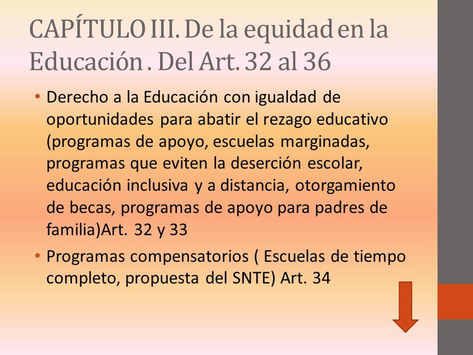 CAPÍTULO III. De la equidad en la Educación. Del Art. 32 al 36 Derecho a la Educación con igualdad de oportunidades para abatir el rezago educativo (p